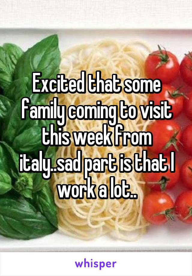 Excited that some family coming to visit this week from italy..sad part is that I work a lot..