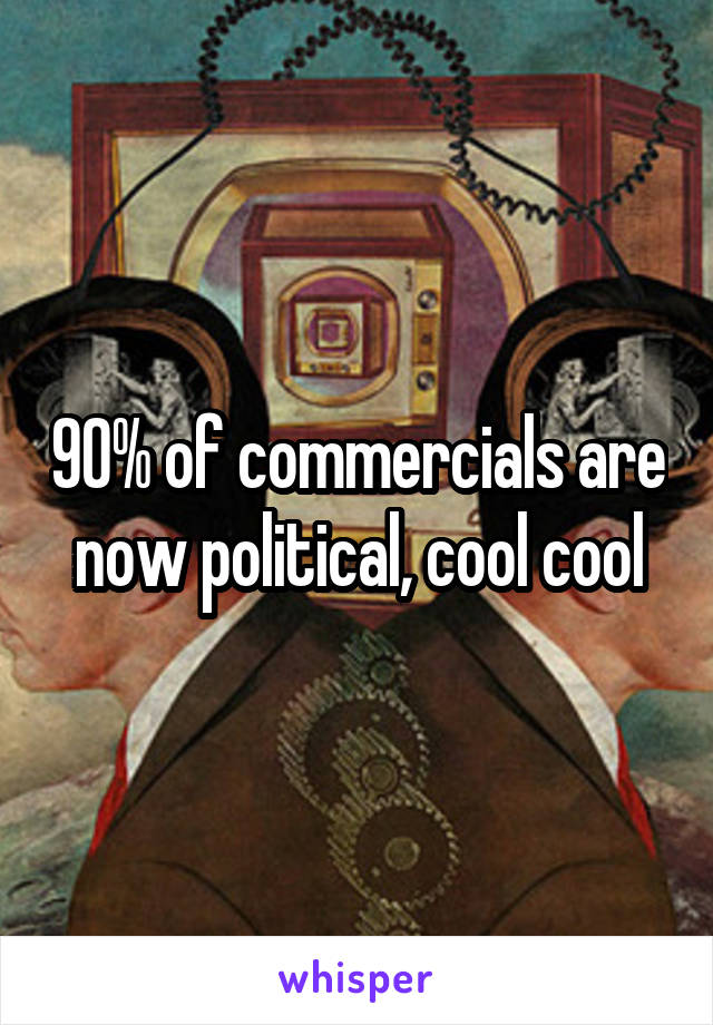 90% of commercials are now political, cool cool