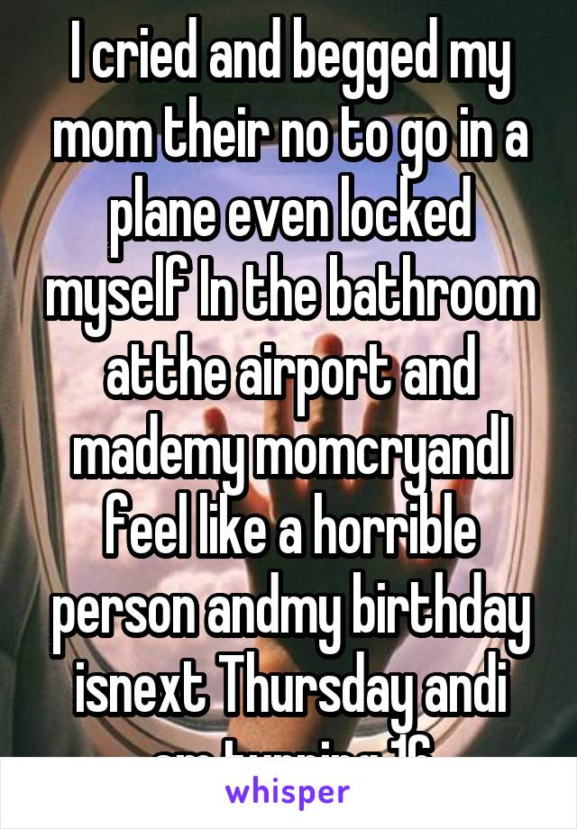 I cried and begged my mom their no to go in a plane even locked myself In the bathroom atthe airport and mademy momcryandI feel like a horrible person andmy birthday isnext Thursday andi am turning 16