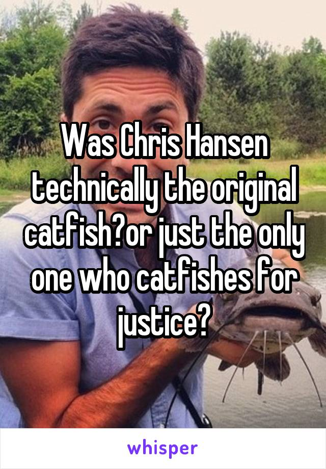 Was Chris Hansen technically the original catfish?or just the only one who catfishes for justice?