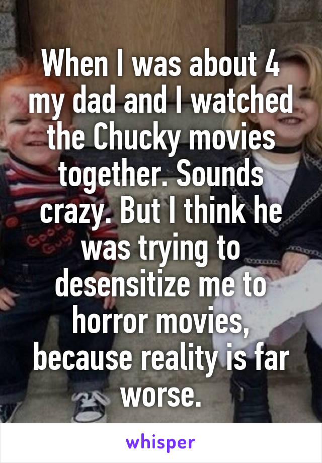 When I was about 4 my dad and I watched the Chucky movies together. Sounds crazy. But I think he was trying to desensitize me to horror movies, because reality is far worse.