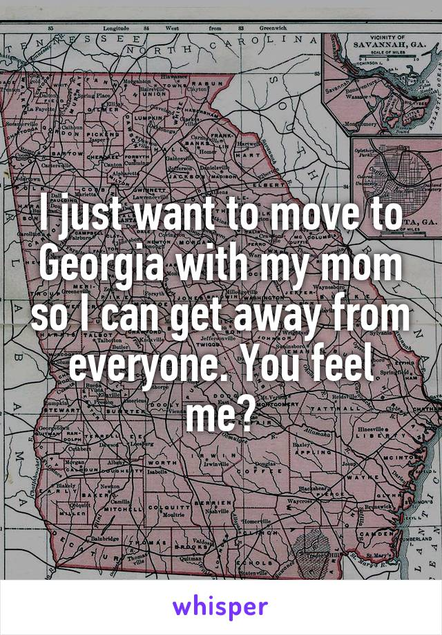I just want to move to Georgia with my mom so I can get away from everyone. You feel me?
