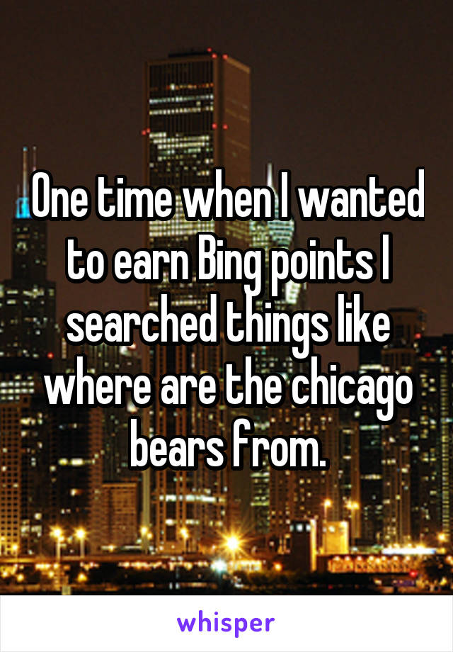 One time when I wanted to earn Bing points I searched things like where are the chicago bears from.