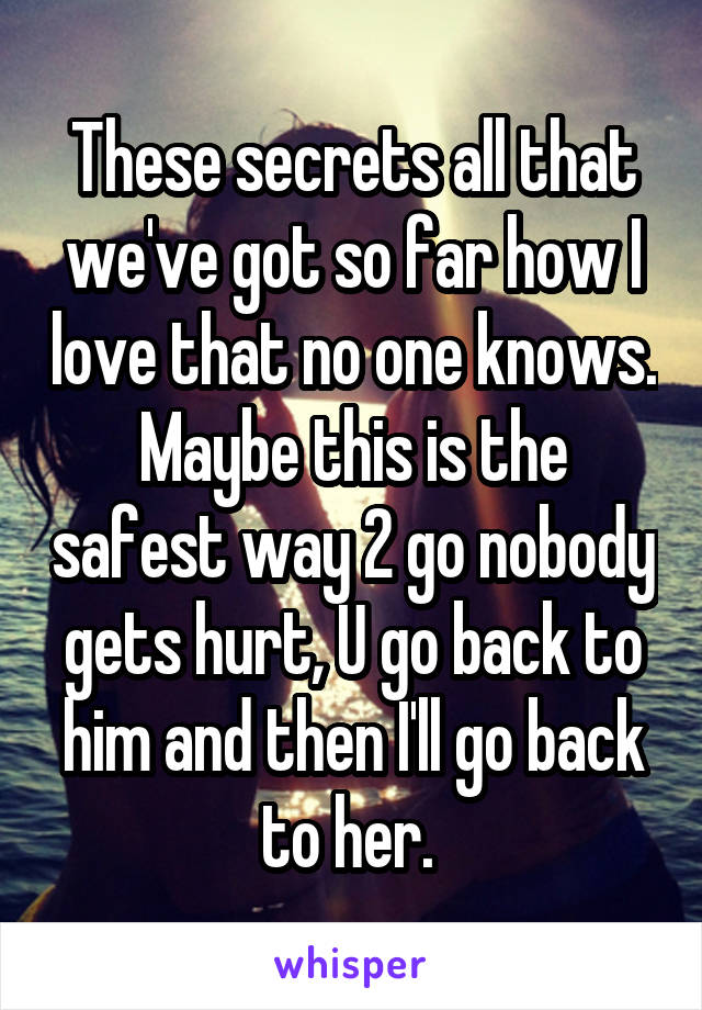These secrets all that we've got so far how I love that no one knows. Maybe this is the safest way 2 go nobody gets hurt, U go back to him and then I'll go back to her.