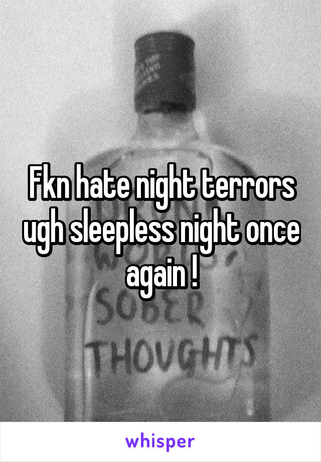 Fkn hate night terrors ugh sleepless night once again !