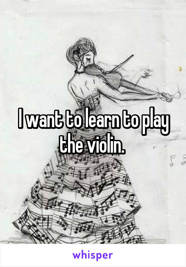 I want to learn to play the violin.