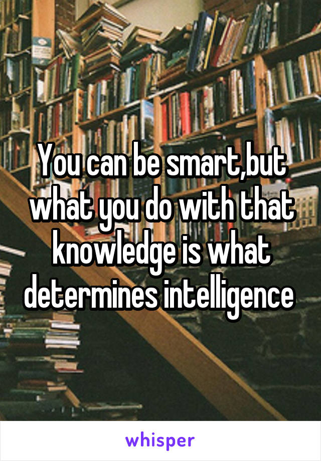 You can be smart,but what you do with that knowledge is what determines intelligence