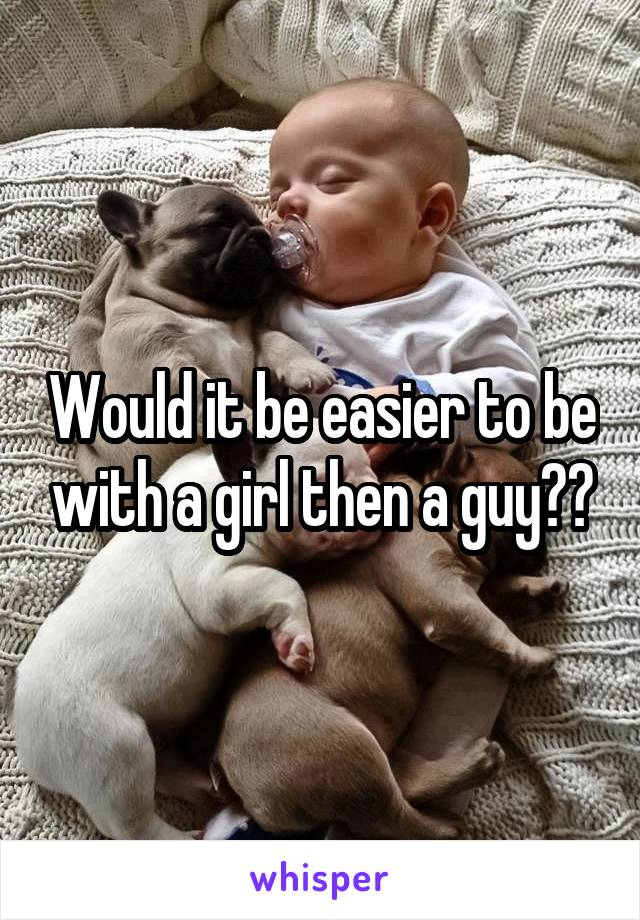 Would it be easier to be with a girl then a guy??