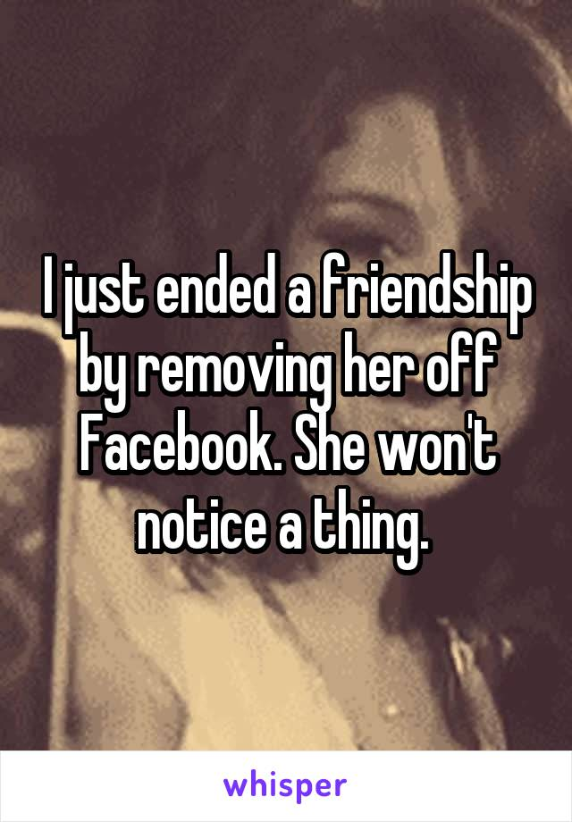 I just ended a friendship by removing her off Facebook. She won't notice a thing.