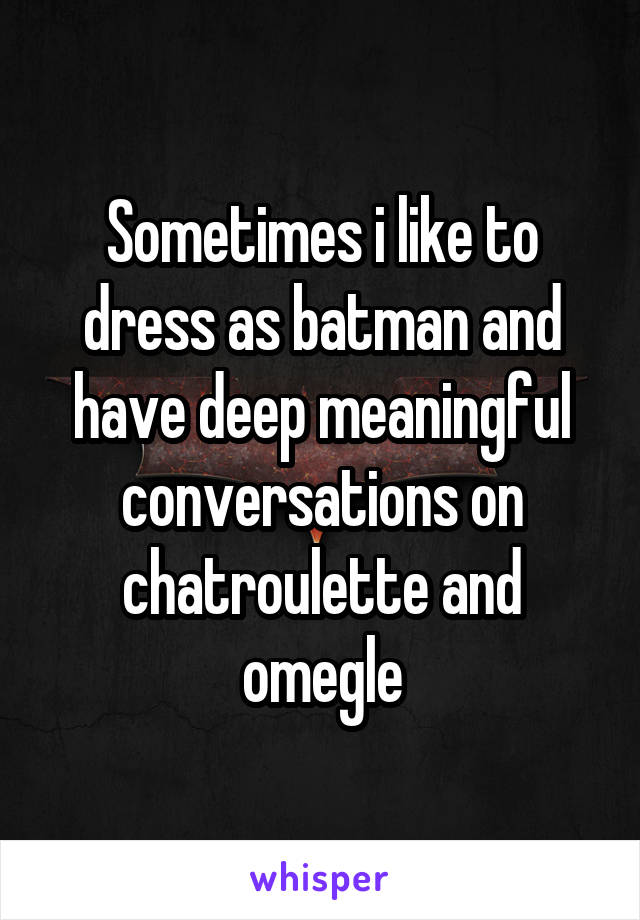 Sometimes i like to dress as batman and have deep meaningful conversations on chatroulette and omegle