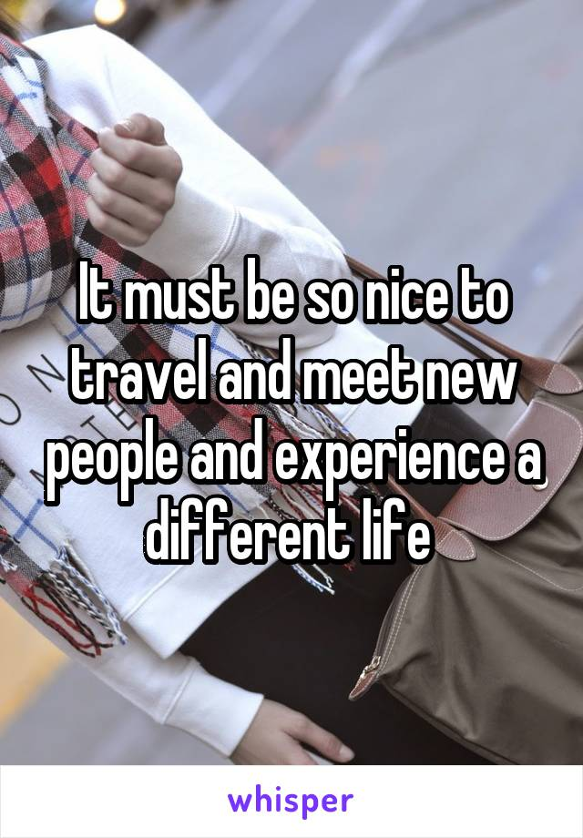 It must be so nice to travel and meet new people and experience a different life