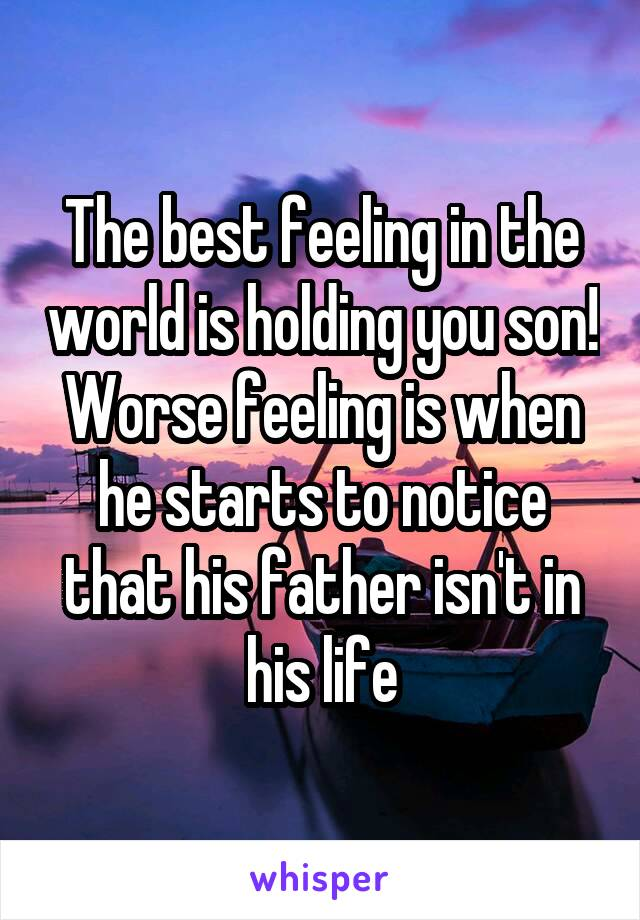 The best feeling in the world is holding you son! Worse feeling is when he starts to notice that his father isn't in his life