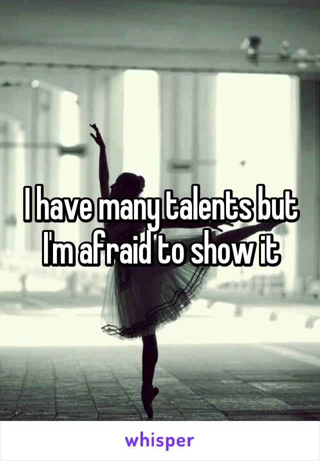 I have many talents but I'm afraid to show it