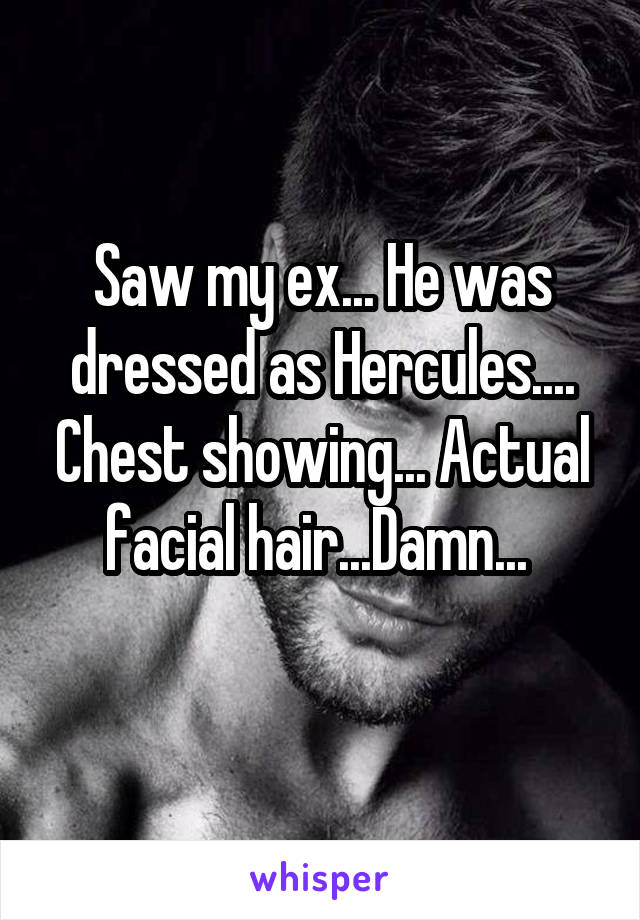 Saw my ex... He was dressed as Hercules.... Chest showing... Actual facial hair...Damn...