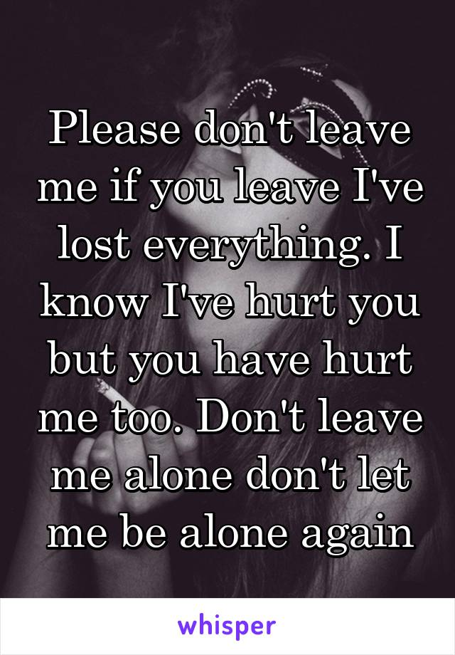 Please don't leave me if you leave I've lost everything. I know I've hurt you but you have hurt me too. Don't leave me alone don't let me be alone again