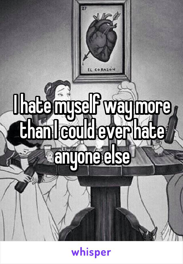 I hate myself way more than I could ever hate anyone else