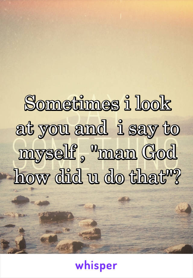 """Sometimes i look at you and  i say to myself , """"man God how did u do that""""?"""