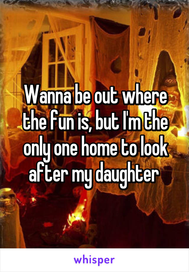 Wanna be out where the fun is, but I'm the only one home to look after my daughter
