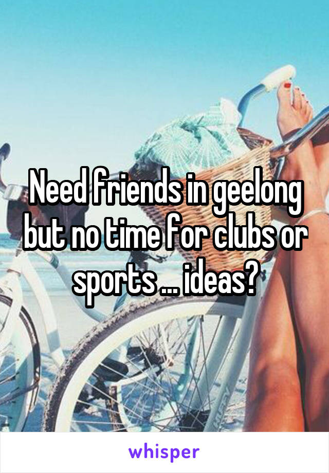 Need friends in geelong but no time for clubs or sports ... ideas?