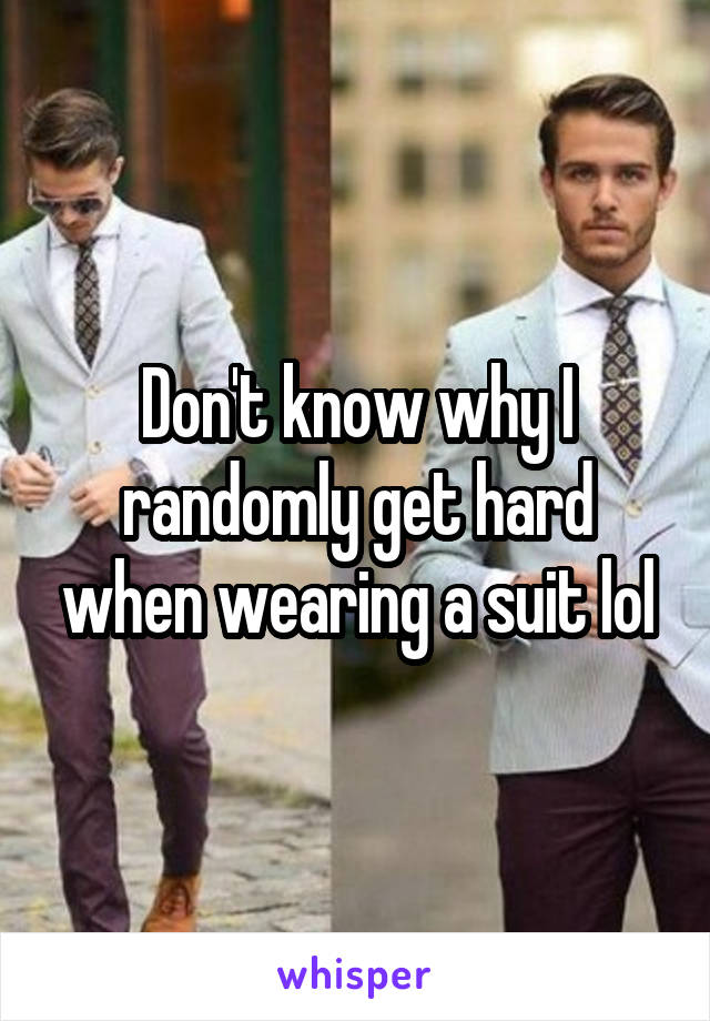 Don't know why I randomly get hard when wearing a suit lol
