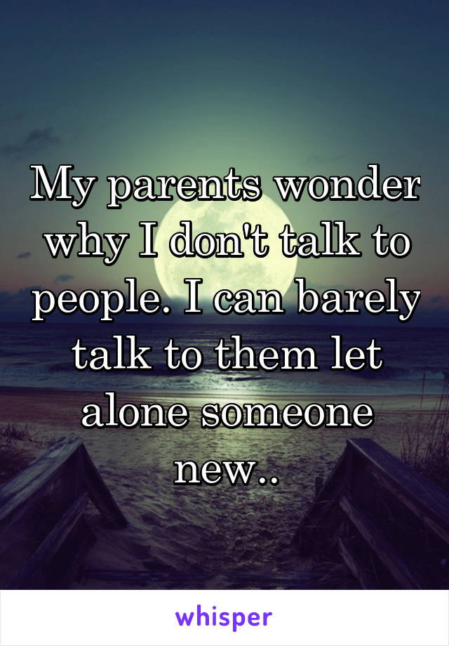 My parents wonder why I don't talk to people. I can barely talk to them let alone someone new..