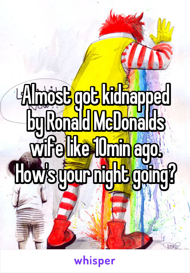 Almost got kidnapped by Ronald McDonalds wife like 10min ago. How's your night going?