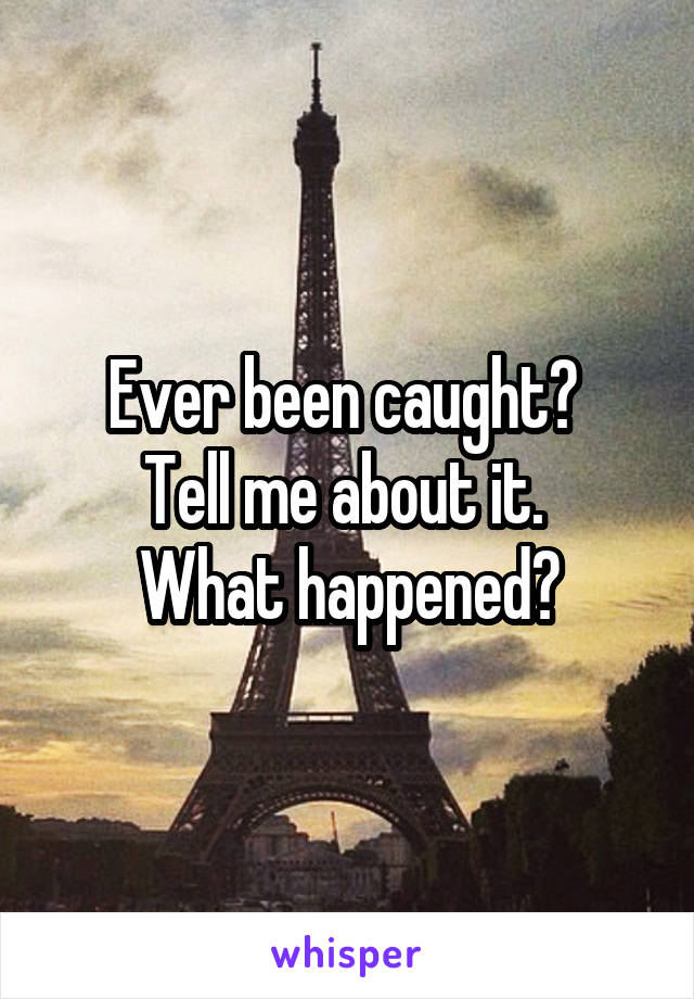 Ever been caught?  Tell me about it.  What happened?
