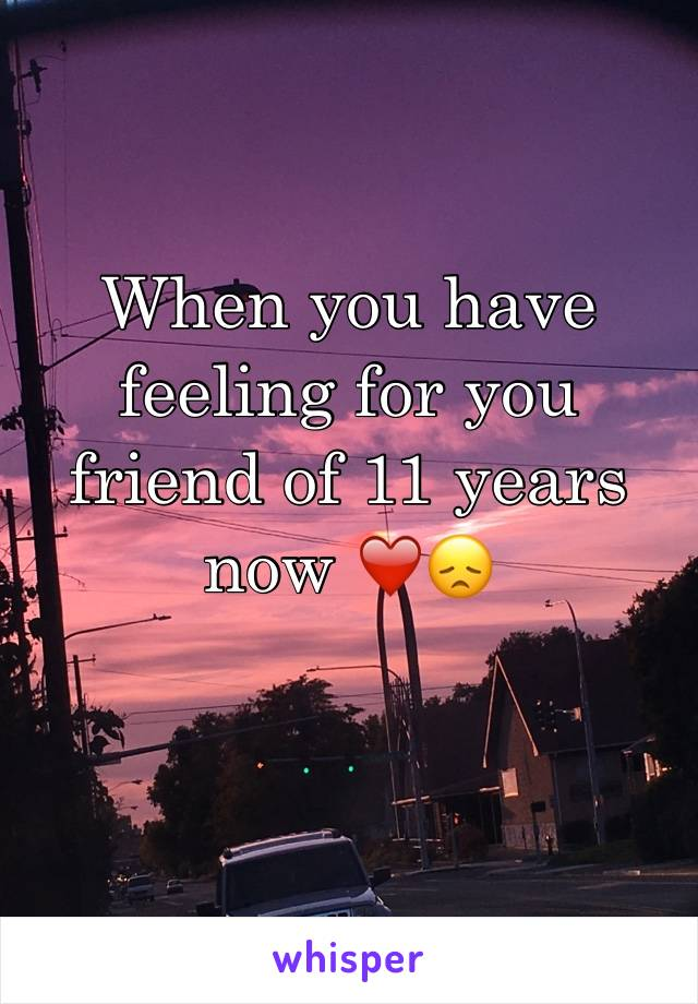 When you have feeling for you friend of 11 years now ❤️😞