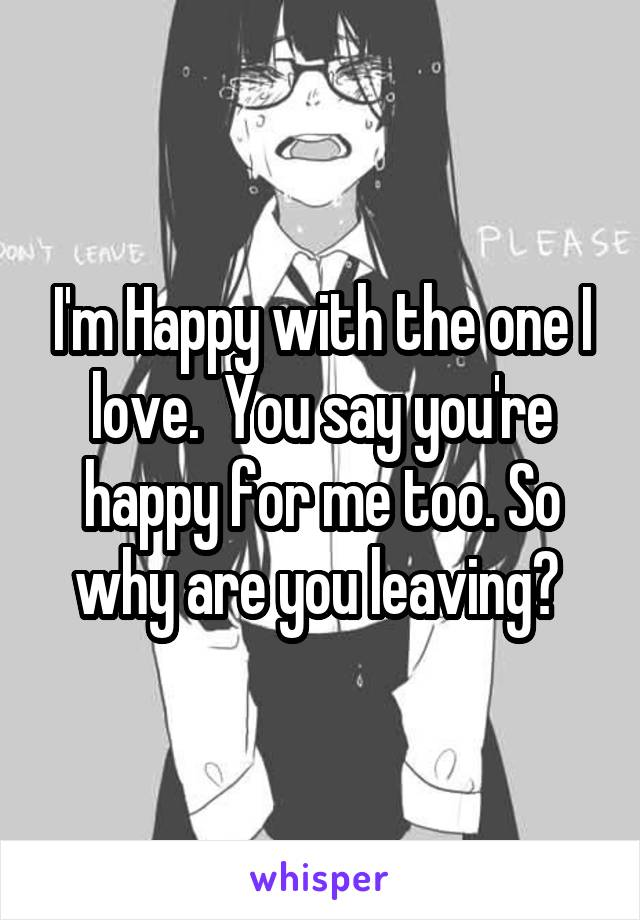 I'm Happy with the one I love.  You say you're happy for me too. So why are you leaving?