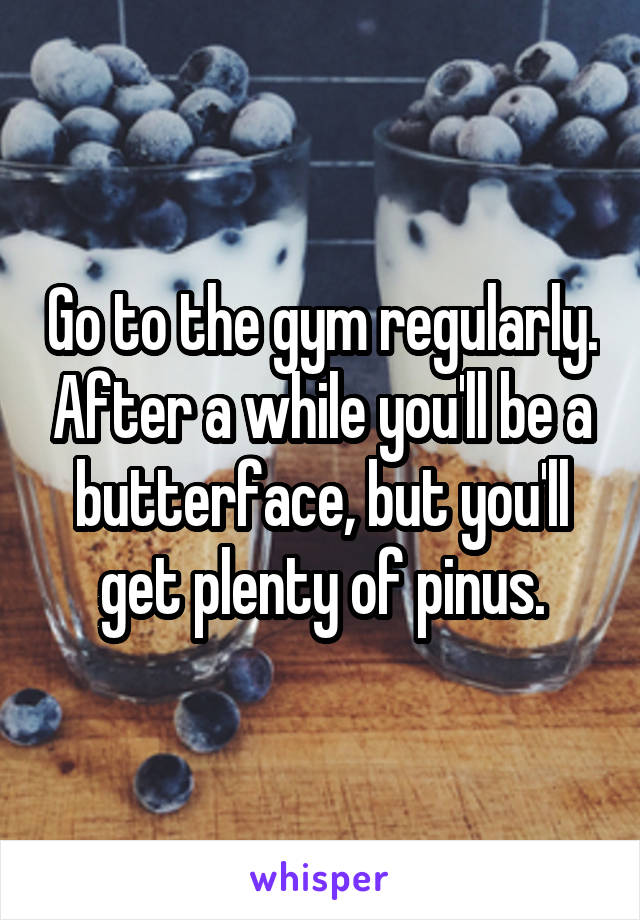 Go to the gym regularly. After a while you'll be a butterface, but you'll get plenty of pinus.