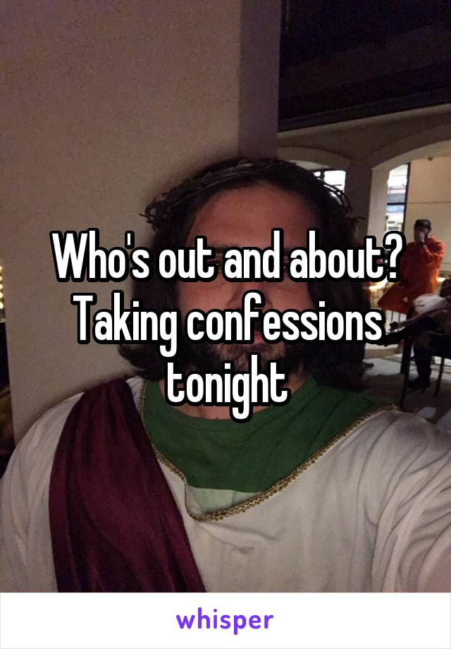 Who's out and about? Taking confessions tonight