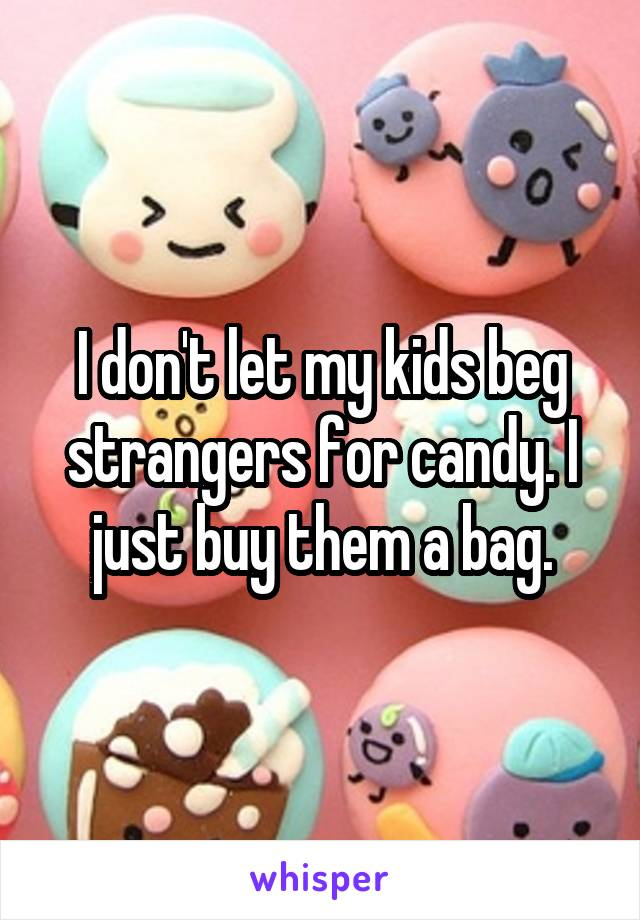 I don't let my kids beg strangers for candy. I just buy them a bag.