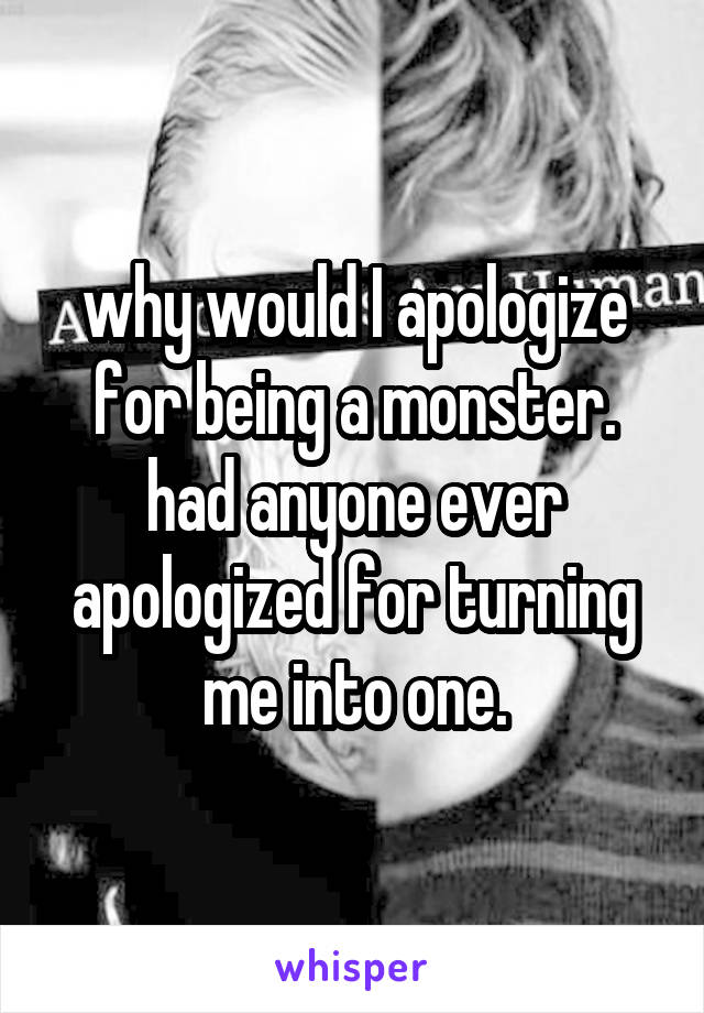 why would I apologize for being a monster. had anyone ever apologized for turning me into one.