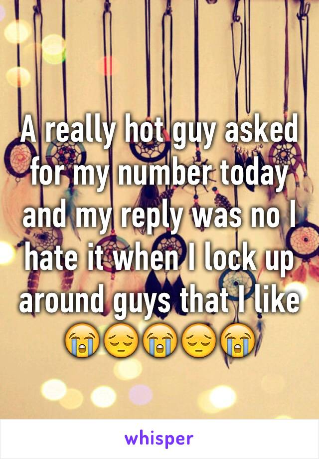 A really hot guy asked for my number today and my reply was no I hate it when I lock up around guys that I like  😭😔😭😔😭