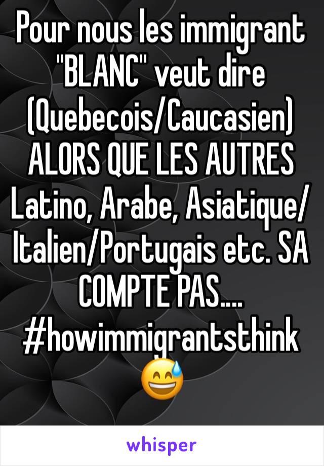 """Pour nous les immigrant """"BLANC"""" veut dire (Quebecois/Caucasien) ALORS QUE LES AUTRES Latino, Arabe, Asiatique/Italien/Portugais etc. SA COMPTE PAS.... #howimmigrantsthink 😅"""