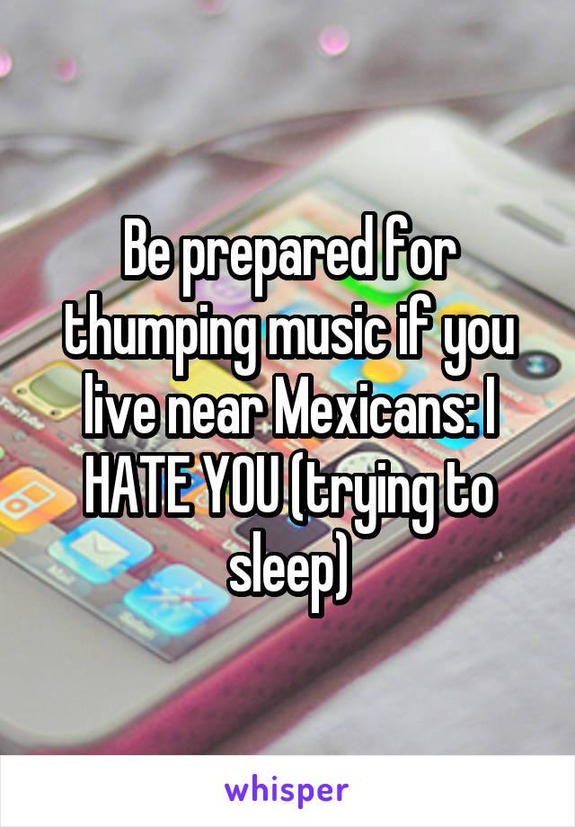 Be prepared for thumping music if you live near Mexicans: I HATE YOU (trying to sleep)
