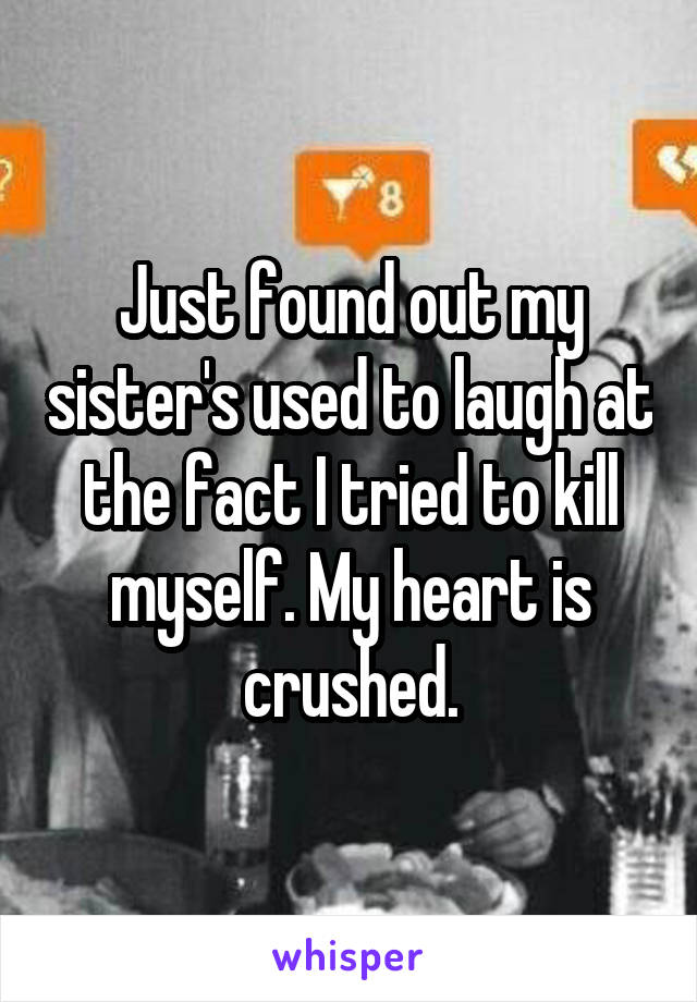Just found out my sister's used to laugh at the fact I tried to kill myself. My heart is crushed.