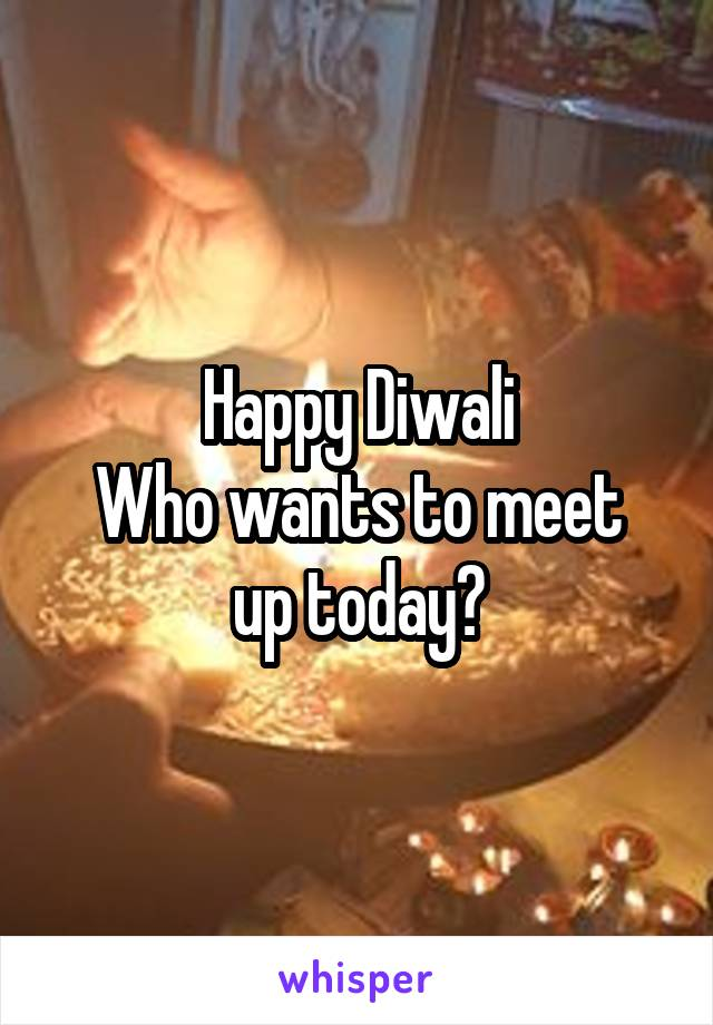 Happy Diwali Who wants to meet up today?