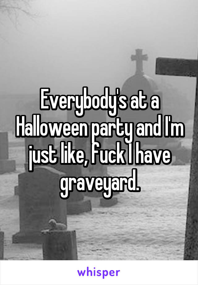 Everybody's at a Halloween party and I'm just like, fuck I have graveyard.