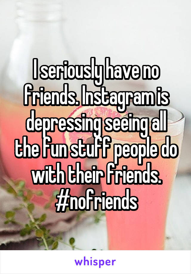 I seriously have no friends. Instagram is depressing seeing all the fun stuff people do with their friends. #nofriends
