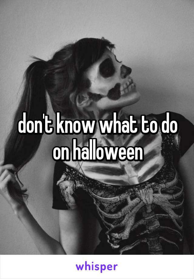 don't know what to do on halloween