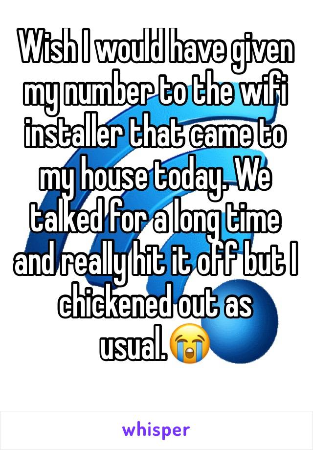 Wish I would have given my number to the wifi installer that came to my house today. We talked for a long time and really hit it off but I chickened out as usual.😭