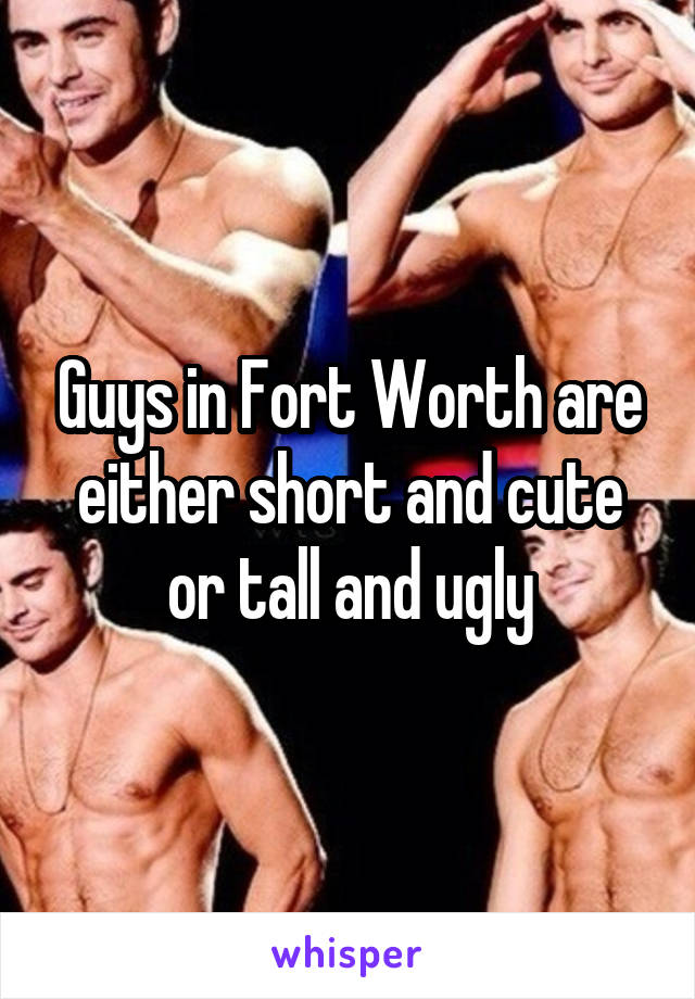 Guys in Fort Worth are either short and cute or tall and ugly