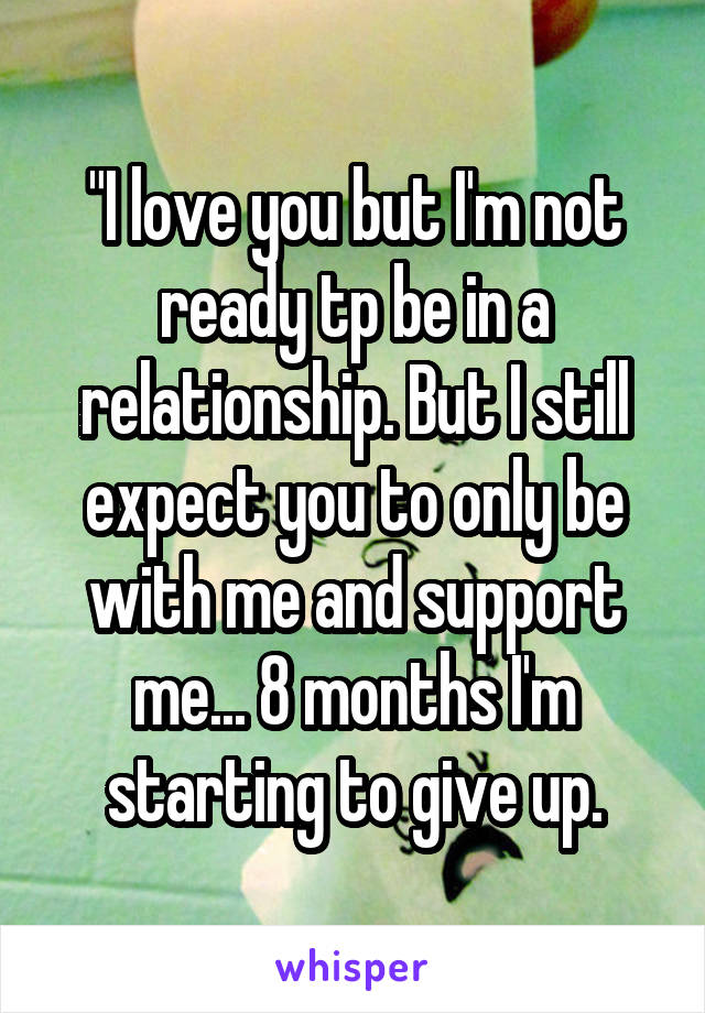 """I love you but I'm not ready tp be in a relationship. But I still expect you to only be with me and support me... 8 months I'm starting to give up."