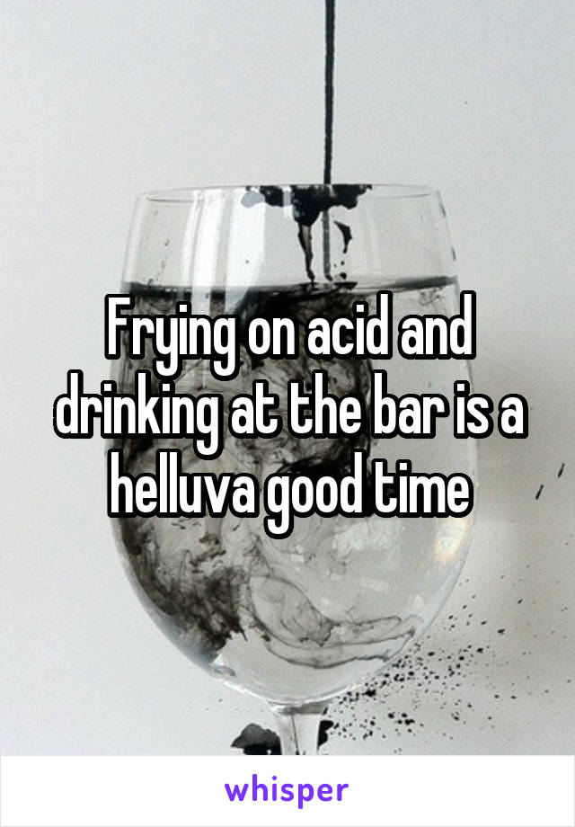 Frying on acid and drinking at the bar is a helluva good time