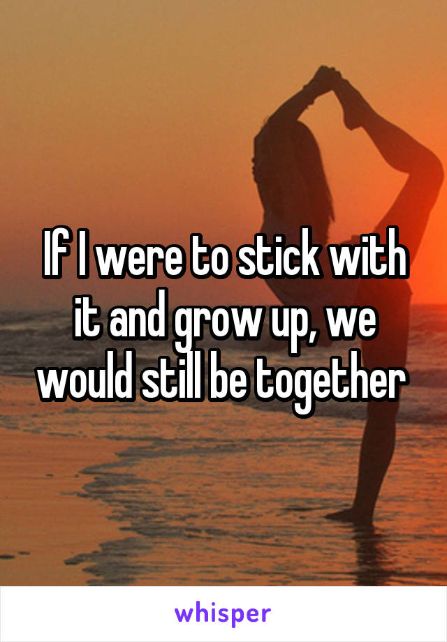 If I were to stick with it and grow up, we would still be together