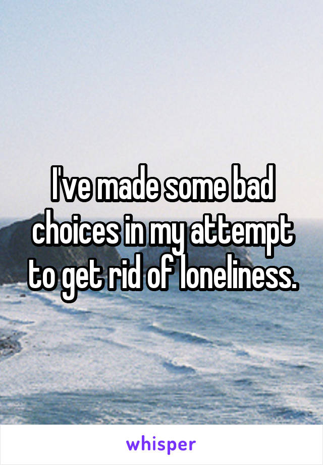 I've made some bad choices in my attempt to get rid of loneliness.