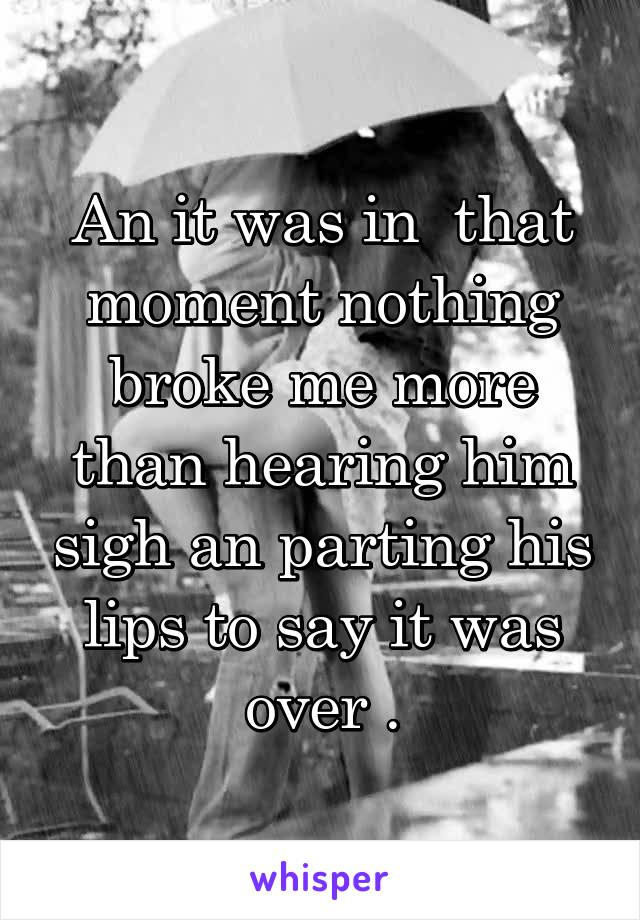 An it was in  that moment nothing broke me more than hearing him sigh an parting his lips to say it was over .