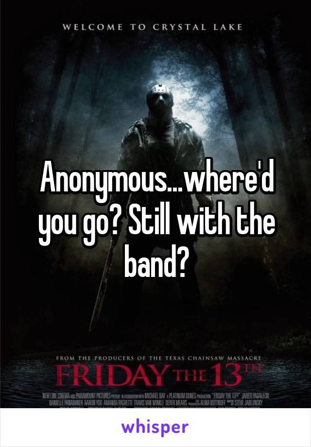 Anonymous...where'd you go? Still with the band?