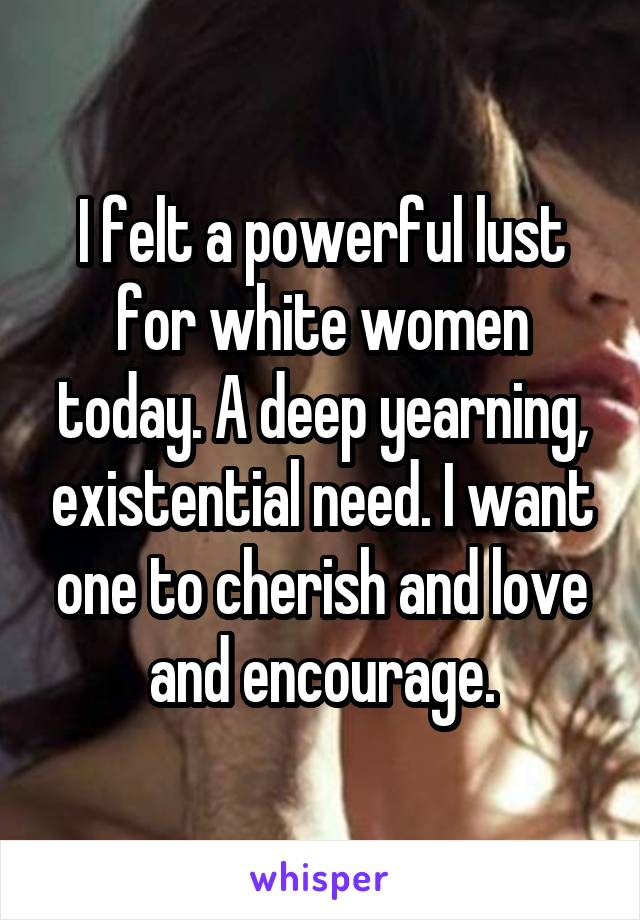 I felt a powerful lust for white women today. A deep yearning, existential need. I want one to cherish and love and encourage.